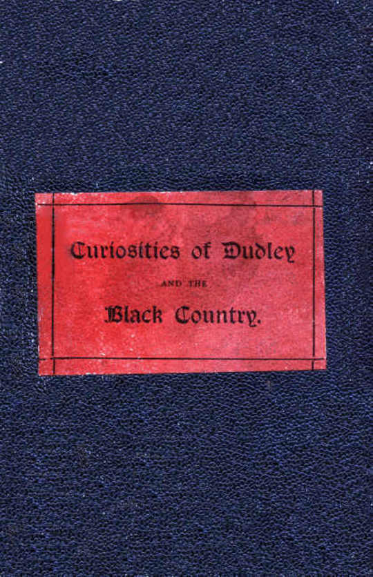 The Curiosities of Dudley and the Black Country, From 1800 to 1860 Also an Account of the Trials and Sufferings of Dud Dudley with his Mettallum Martis: Etc.