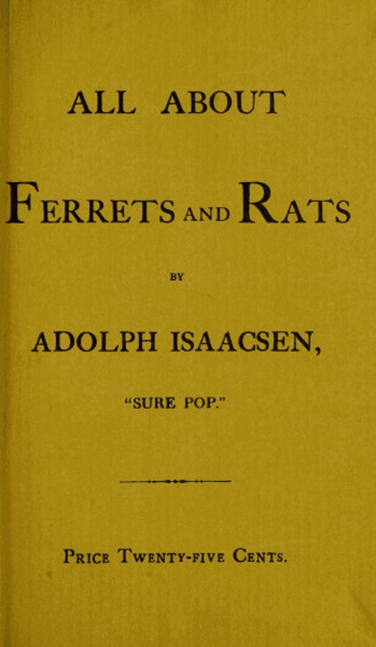 All about Ferrets and Rats A Complete History of Ferrets, Rats, and Rat Extermination from Personal Experiences and Study. Also a Practical Hand-Book on the Ferret.