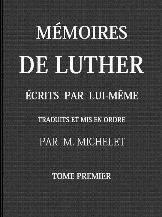 Mémoires de Luther écrits par lui-même, Tome I