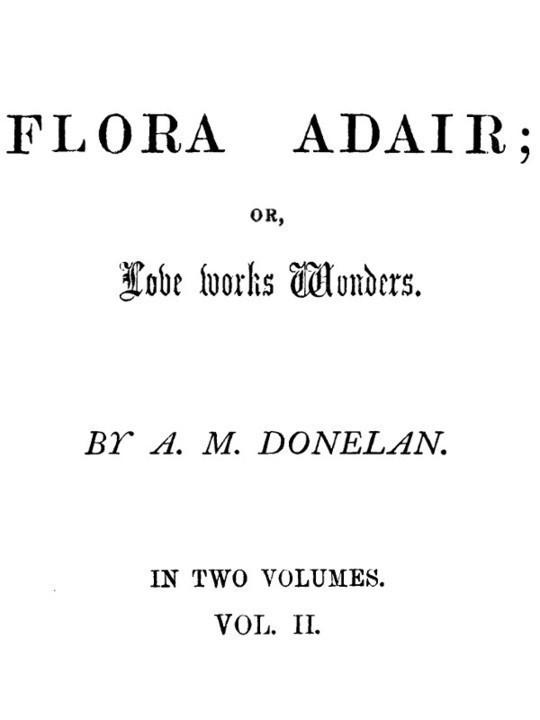 Flora Adair, Vol. 2 (of 2) or, Love Works Wonders