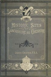 Historic Sites of Lancashire and Cheshire A Wayfarer's Notes in the Palatine Counties, Historical, Legendary, Genealogical, and Descriptive.