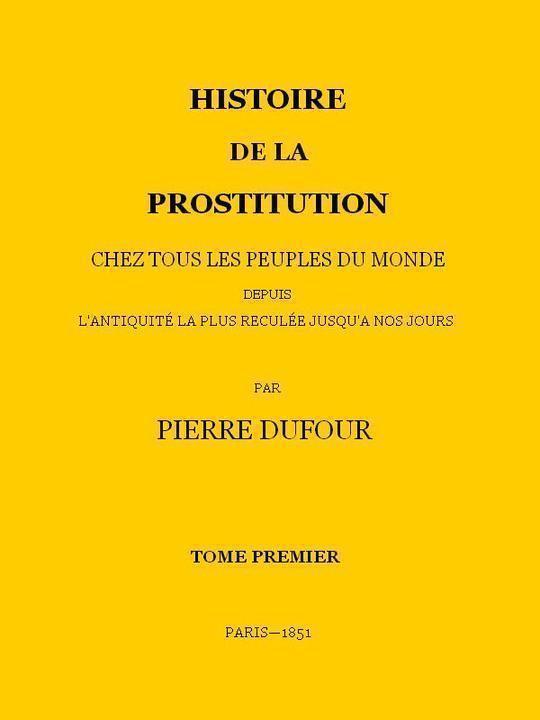 Histoire de la prostitution chez tous les peuples du monde depuis l'antiquité la plus reculée jusqu'à nos jours, tome 1/6