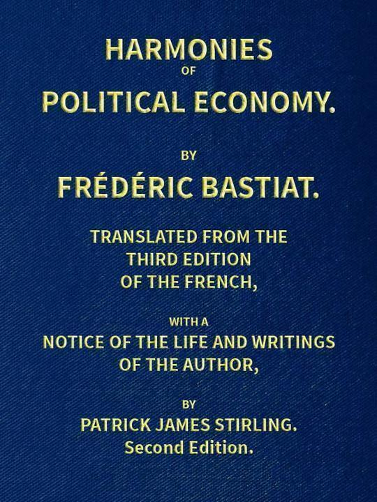 Harmonies of Political Economy Translated from the Third French Edition, with a Notice of the Life and Writings of the Author