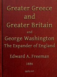 Greater Greece and Greater Britain; and George Washington the Great Expander of England Two Lectures with an Appendix
