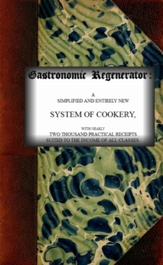 The Gastronomic Regenerator: a Simplified and Entirely New System of Cookery, with nearly Two Thousand Practical Receipts suited to the income of all Classes