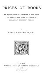 Prices of Books An Inquiry into the Changes in the Price of Books which have occurred in England at different Periods