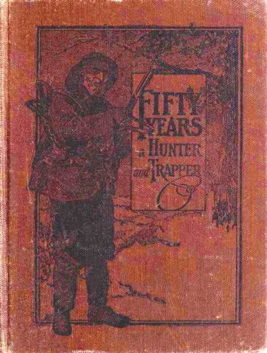 Fifty Years a Hunter and Trapper Autobiography, experiences and observations of Eldred Nathaniel Woodcock during his fifty years of hunting and trapping.