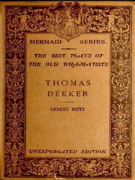 The Mermaid Series. Edited by H. Ellis. The best plays of the old dramatists. Thomas Dekker. Edited, with an introduction and notes by Ernest Rhys. Unexpurgated Edition