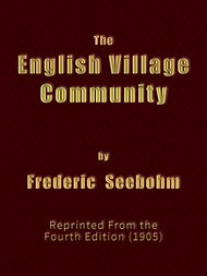 The English Village Community Examined in its Relations to the Manorial and Tribal Systems and to the Common or Open Field System of Husbandry; An Essay in Economic History (Reprinted from the Fourth Edition)