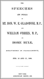 The Speeches (In Full) of the Rt. Hon. W. E. Gladstone, M.P., and William O'Brien, M.P., on Home Rule, Delivered in Parliament, Feb. 16 and 17, 1888.