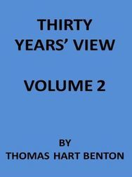 Thirty Years' View (Vol. II of 2) or, A History of the Working of the American Government for Thirty Years, from 1820 to 1850