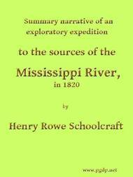 Summary Narrative of an Exploratory Expedition to the Sources of the Mississippi River, in 1820 Resumed and Completed, by the Discovery of its Origin in Itasca Lake, in 1832