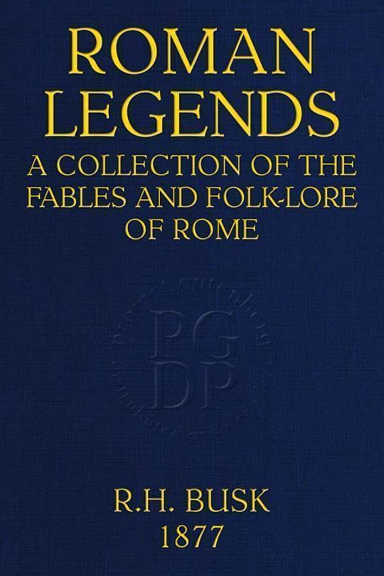 Roman Legends A collection of the fables and folk-lore of Rome