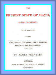 The Present State of Hayti (Saint Domingo) with Remarks on its Agriculture, Commerce, Laws, Religion, Finances, and Population