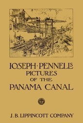 Joseph Pennell's pictures of the Panama Canal Reproductions of a series of lithographs made by him on the Isthmus of Panama, January—March 1912, together with impressions and notes by the artist
