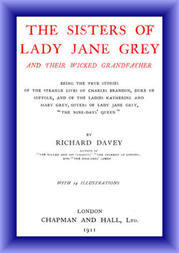 The Sisters of Lady Jane Grey and Their Wicked Grandfather Being the True Stories of the Strange Lives of Charles Brandon, Duke of Suffolk, and the Ladies Katherine and Mary Grey, sisters