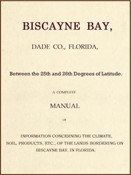 Biscayne Bay, Dade Co., Florida, Between the 25th and 26th Degrees of Latitude. A complete manual of information concerning the climate, soil, products, etc., of the lands bordering on Biscayne Bay, in Florida.