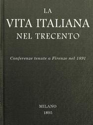 La vita italiana nel Trecento Conferenze tenute a Firenze nel 1891