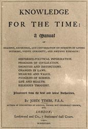 Knowledge for the Time A Manual of Reading, Reference, and Conversation on Subjects of Living Interest, Useful Curiosity, and Amusing Research