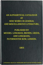 An Alphabetical Catalogue of New Works in General and Miscellaneous Literature, Published by Messrs. Longman, Brown, Green, and Longmans, Paternoster Row, London