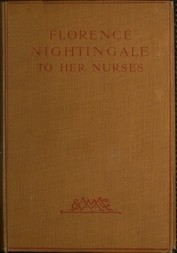 Florence Nightingale to her Nurses A selection from Miss Nightingale's addresses to probationers and nurses of the Nightingale school at St. Thomas's hospital