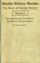 Worlds Within Worlds: The Story of Nuclear Energy, Volume 2 (of 3) Mass and Energy; The Neutron; The Structure of the Nucleus