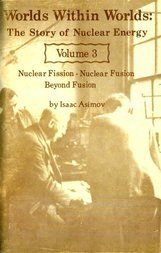Worlds Within Worlds: The Story of Nuclear Energy, Volume 3 (of 3) Nuclear Fission; Nuclear Fusion; Beyond Fusion