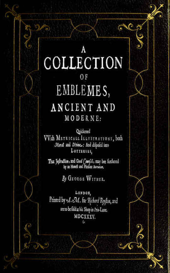 A Collection of Emblemes, Ancient and Moderne Quickened With Metrical Illustrations, both Morall and Divine, Etc