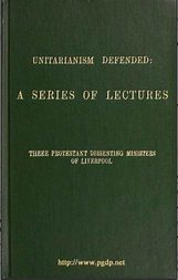 Unitarianism Defended A Series of Lectures by Three Protestant Dissenting Ministers of Liverpool