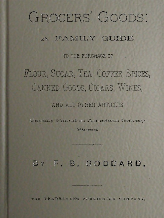 Grocers' Goods A Family Guide to the Purchase of Flour, Sugar, Tea, Coffee, Spices, Canned Goods, Cigars, Wines, and All Other Articles Usually Found in American Grocery Stores