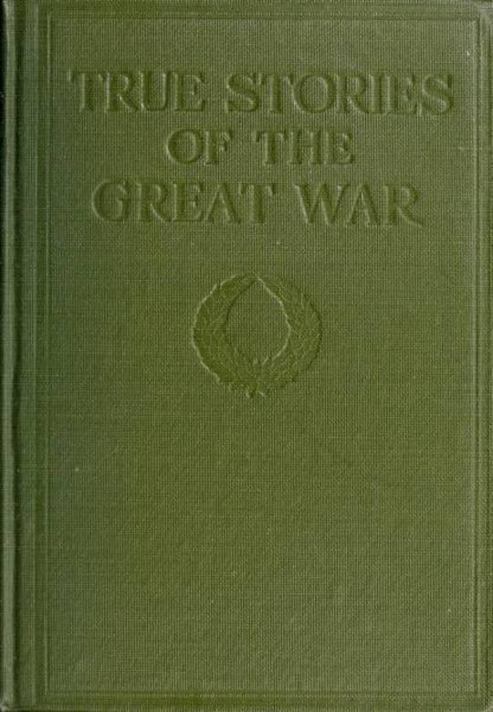 True Stories of the Great War, Volume V (of 6) Tales of Adventure—Heroic Deeds—Exploits Told by the Soldiers, Officers, Nurses, Diplomats, Eye Witnesses