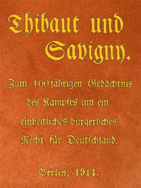 Thibaut und Savigny Zum 100jährigen Gedächtnis des Kampfes um ein einheitliches bürgerliches Recht für Deutschland
