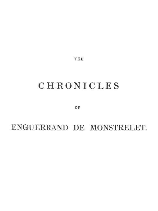 The Chronicles of Enguerrand de Monstrelet Vol. 1 of 13 containing an account of the cruel civil wars between the houses of Orleans and Burgundy