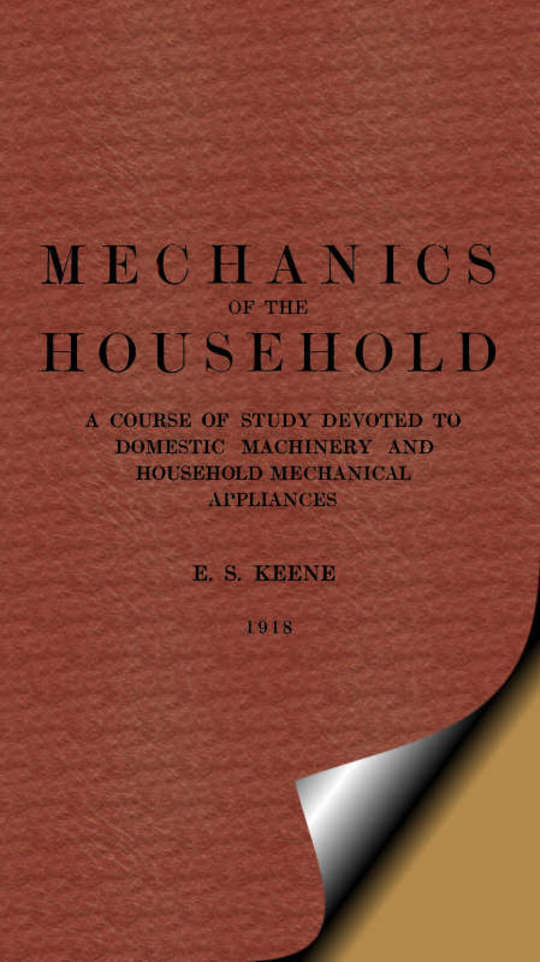 Mechanics of the Household A Course of Study Devoted to Domestic Machinery and Household Mechanical Appliances