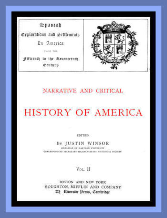 Narrative and Critical History of America, Vol. II (of 8) Spanish Explorations and Settlements in America from the Fifteenth to the Seventeenth Century