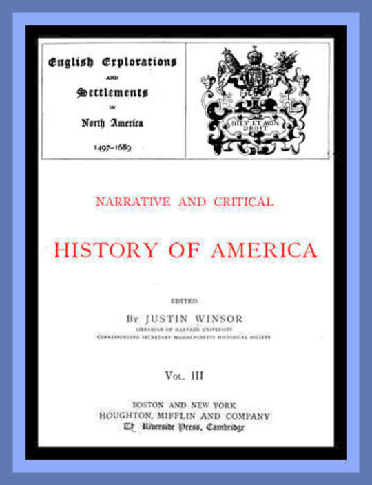 Narrative and Critical History of America, Vol. III (of 8) English Explorations and Settlements in North America 1497-1689
