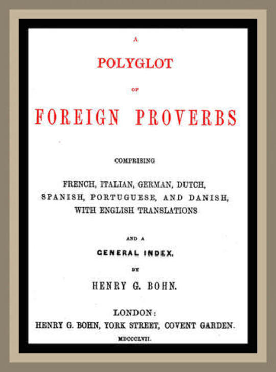 A Polyglot of Foreign Proverbs Comprising French, German, Dutch, Spanish, Portuguese and Danish, with English Translations and a General Index