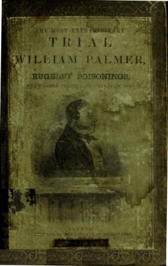The Most Extra Ordinary Trial of William Palmer for the Rugeley Poisonings, which lasted Twelve Days