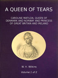 A Queen of Tears, vol. 1 of 2 Caroline Matilda, Queen of Denmark and Norway and Princess of Great Britain and Ireland