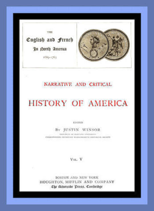 Narrative and Critical History of America, Vol. V (of 8) The English and French in North America 1689-1763
