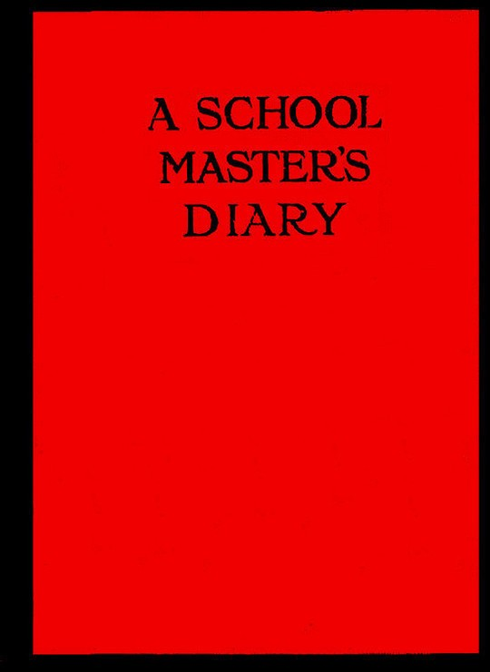 A Schoolmaster's Diary Being Extracts from the Journal of Patrick Traherne, M.A., Sometime Assistant Master at Radchester and Marlton.