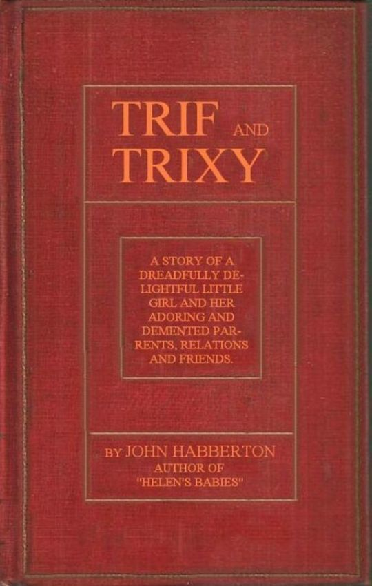 Trif and Trixy A story of a dreadfully delightful little girl and her adoring and tormented parents, relations, and friends