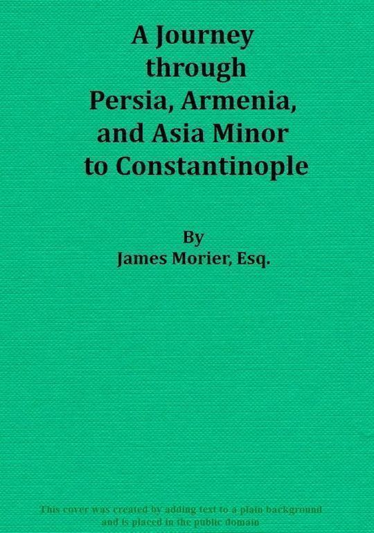 A Journey through Persia, Armenia, and Asia Minor, to Constantinople, in the Years 1808 and 1809 In Which is Included, Some Account of the Proceedings of His Majesty's Mission, under Sir Harford Jones, Bart. K. C. to the Court of Persia