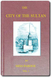 The City of the Sultan; and Domestic Manners of the Turks, in 1836, Vol. 1 (of 2)
