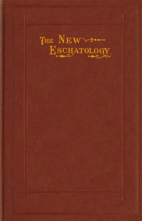 The New Eschatology Showing the Indestructibility of the Earth and the Wide Difference between the Letter and Spirit of Holy Scripture.