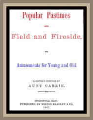 Popular Pastimes for Field and Fireside or Amusements for young and old