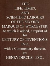 The Life, Times, and Scientific Labours of the Second Marquis of Worcester To which is added a reprint of his Century of Inventions, 1663, with a Commentary thereon.