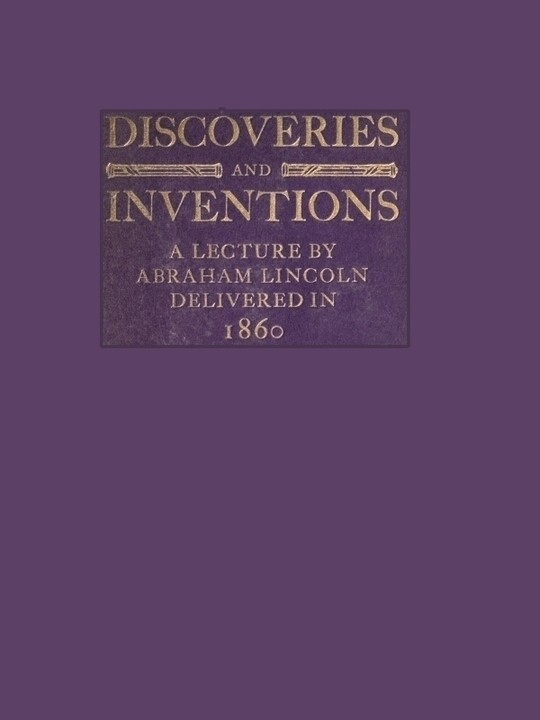 Discoveries and Inventions A lecture by Abraham Lincoln delivered in 1860