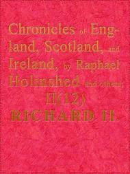 Holinshed's Chronicles of England, Scotland, and Ireland Vol. II of VI; Part 12 of 12; Richard II.