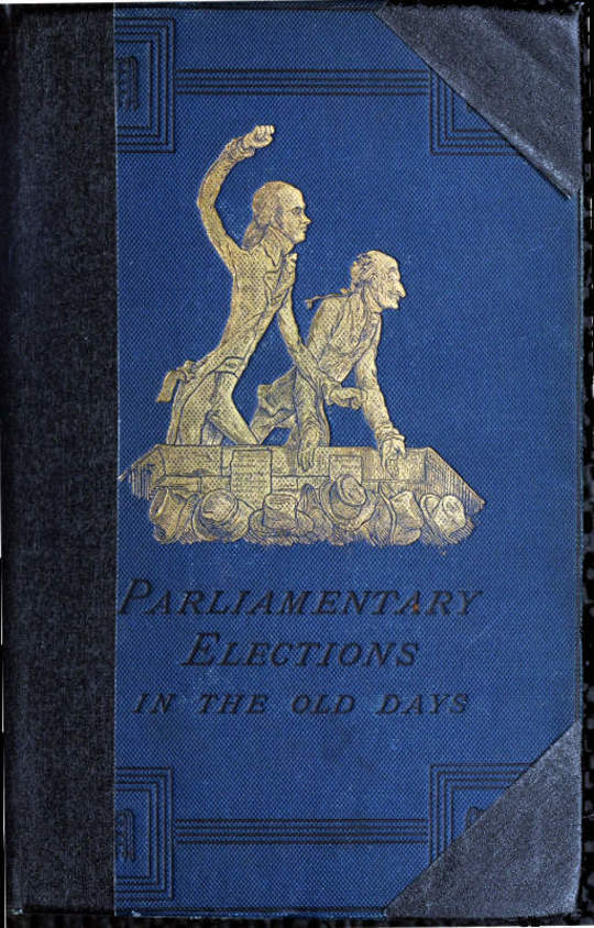 A History of Parliamentary Elections and Electioneering in the Old Days Showing the State of Political Parties and Party Warfare at the Hustings and in the House of Commons from the Stuarts to Queen Victoria